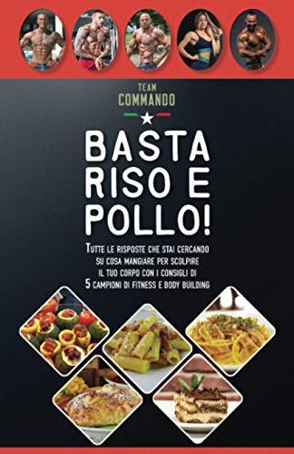 Basta Riso e Pollo!: Tutte le risposte che stai cercando su cosa mangiare per scolpire il tuo corpo con i consigli di 5 campioni di fitness e bodybuilding