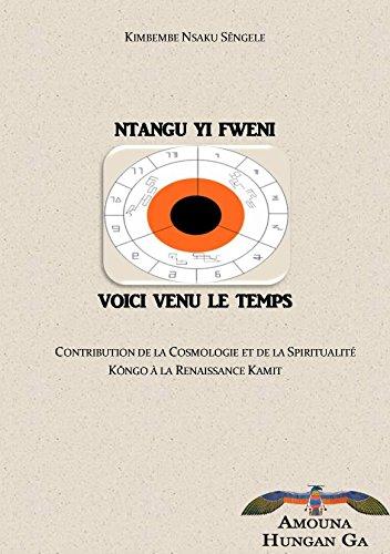 Ntangu Yi Fweni. Voici venu le temps. Contribution de la Cosmologie et de la Spiritualité Kongo à la Renaissance Kamit