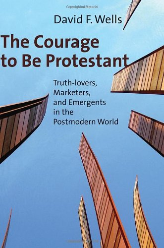 Image of The Courage to Be Protestant: Truth-lovers, Marketers, and Emergents in the Postmodern World