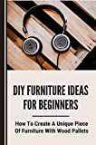 DIY Furniture Ideas For Beginners: How To Create A Unique Piece Of Furniture With Wood Pallets: How To Create Furnitures (English Edition)