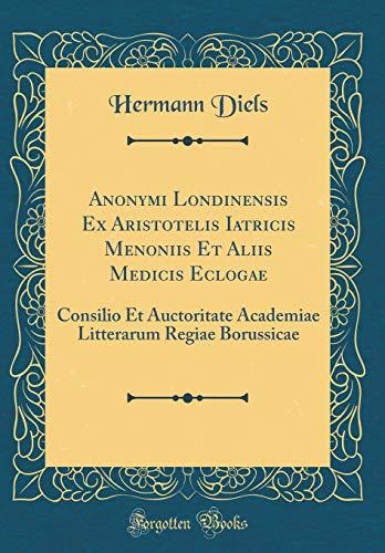 Anonymi Londinensis Ex Aristotelis Iatricis Menoniis Et Aliis Medicis Eclogae: Consilio Et Auctoritate Academiae Litterarum Regiae Borussicae (Classic Reprint) (Latin Edition)