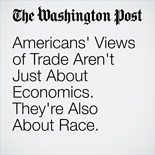 Americans' Views of Trade Aren't Just About Economics. They're Also About Race. copertina