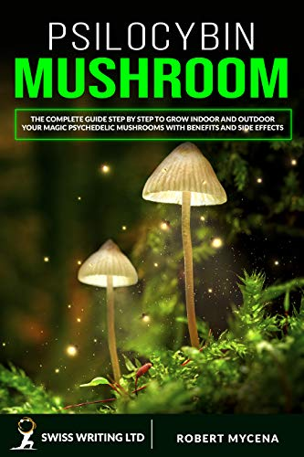 PSILOCYBIN MUSHROOM: The Complete Guide Step by Step to Grow Indoor and Outdoor Your Magic Psychedelic Mushrooms with Benefits and Side Effects