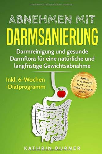 Abnehmen mit Darmsanierung – Darmreinigung und gesunde Darmflora für eine natürliche und langfristige Gewichtsabnahme | Inkl. 6-Wochen-Diätprogramm: Bonus: 15 herzhafte Rezepte für einen gesunden Darm