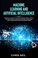 Machine Learning And Artificial Intelligence: Essential Guide To Understanding How ML And AI Can Be Applied In Practice And Be Compatible With Human Behaviour In Modern Times (Color Version)