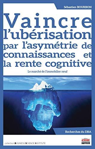 Vaincre l ubérisation par l asymétrie de connaissances et la rente cognitive: Le marché de l immobilier neuf (French Edition)