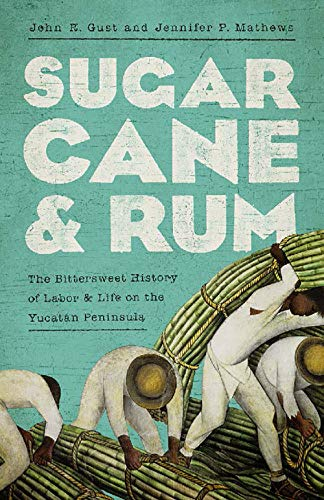 Sugarcane and Rum: The Bittersweet History of Labor and Life on the Yucatán Peninsula