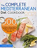 The Complete Mediterranean Diet Cookbook 2021: 500 Quick And Easy Recipes To Embrace Lifelong Health By Bringing The Mediterranean Kitchen In Your Very Own Home