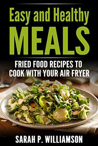 Easy and Healthy Meals: Fried Food Recipes To Cook With Your Air Fryer (English Edition)