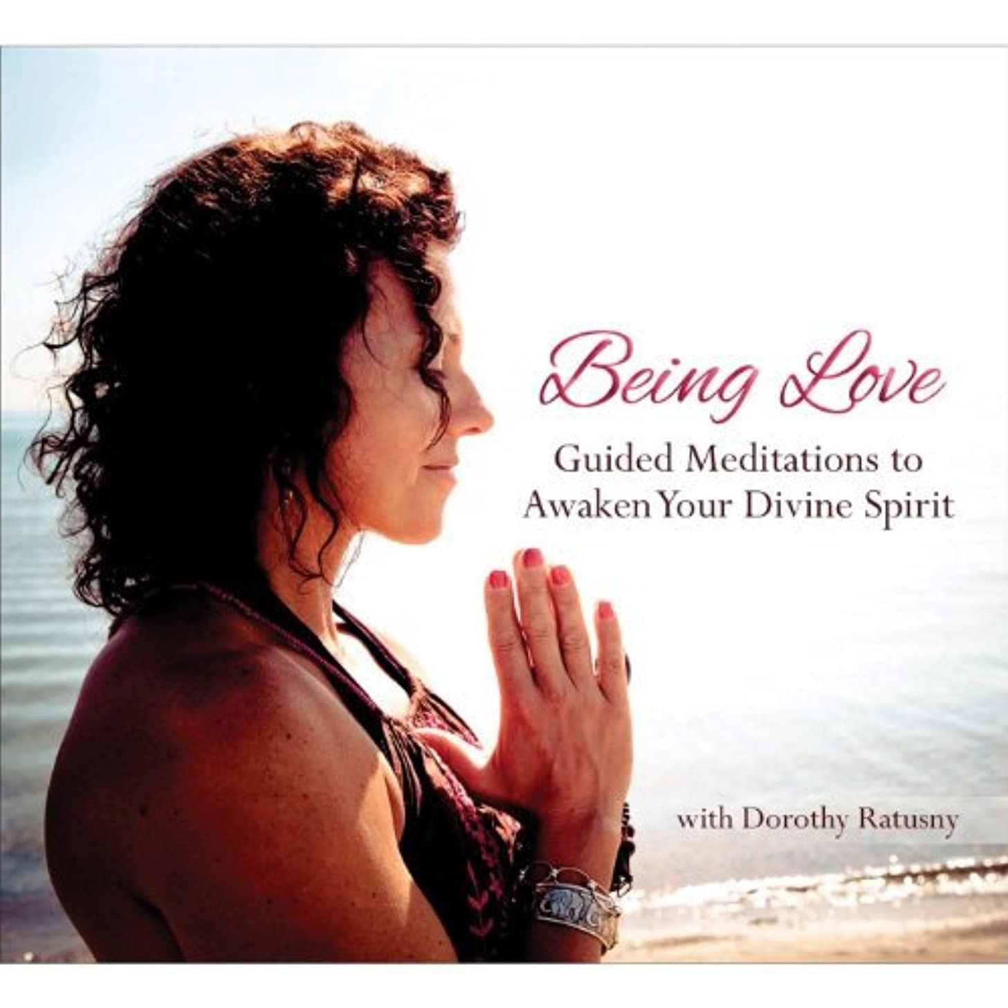 Being Love: Guided Meditations to Awaken Your Divi by Dorothy Ratusny