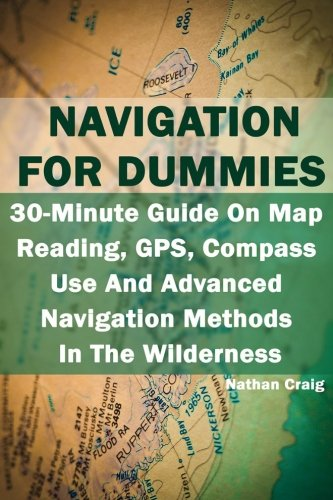 Navigation For Dummies: 30-Minute Guide On Map Reading, GPS, Compass Use And Advanced Navigation Methods In The Wilderness: (Prepper