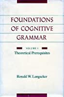 Foundations of Cognitive Grammar: Volume I: Theoretical Prerequisites