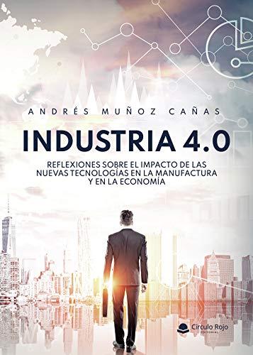 INDUSTRIA 4.0 Reflexiones sobre el impacto de las nuevas tecnologías en la manufactura y en la economía