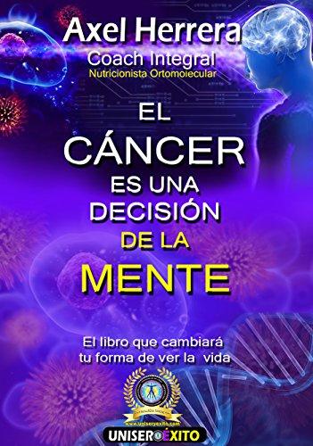 El cáncer es una decisión de la mente: El libro que cambiará tu vida