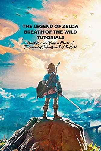 The Legend of Zelda Breath of the Wild Tutorials: How to Win and Become Master of The Legend of Zelda Breath of the Wild: The Legend of Zelda Breath of the Wild Guide Book (English Edition)