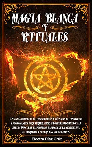 Magia Blanca Y Rituales Una Guía Completa De Los Secretos Y Técnicas De Las Brujas Y