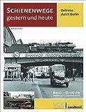 Schienenwege gestern und heute – Zeitreise durch Berlin. Band I: Eisenbahn Reise- und Güterverkehr. Unbekannte historische Aufnahmen im Vergleich zu heute.