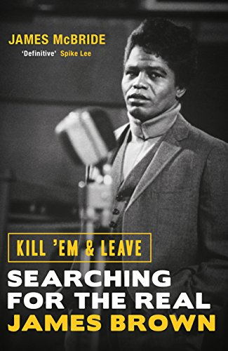 Kill 'Em and Leave: Searching for the Real James Brown (English Edition)