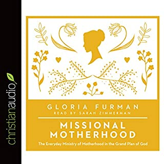 Missional Motherhood     The Everyday Ministry of Motherhood in the Grand Plan of God              By:                                                                                                                                 Gloria Furman                               Narrated by:                                                                                                                                 Sarah Zimmerman                      Length: 6 hrs and 26 mins     65 ratings     Overall 4.6