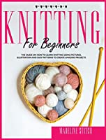 Knitting for Beginners: The guide on how to learn knitting using pictures, illustrations and easy patterns to create amazing projects (Crafting)