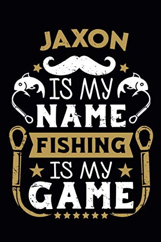 Jaxon Is My Name Fishing Is My Game: Fishing Log Book For Adults and Kids | Personalized name | Journal to Record Fishing Trips| 110 pages 6x9 | ideal gift for Fishermans .