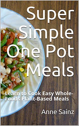 Super Simple One Pot Meals: Learn to Cook Easy Whole-Foods Plant-Based Meals