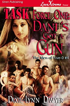 Task Force One: Dani's Got a Gun [The Men of Five-0 #4] (Siren Publishing LoveXtreme Forever) by [Dixie Lynn Dwyer]
