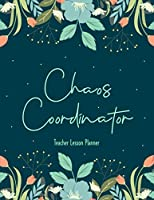 Chaos Coordinator Teacher Lesson Planner: Weekly and Monthly Calendar Agenda with Inspirational Quotes | Academic Year January - December | Bloom Planner | Floral Cover (2021-2022 Homeschooling Family Organizer)