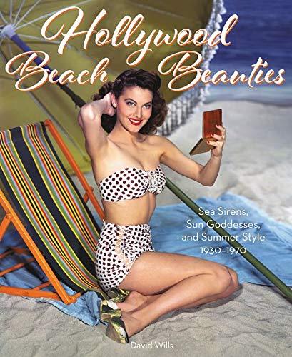 Hollywood Beach Beauties: Sea Sirens, Sun Goddesses, and Summer Style 1930-1970
