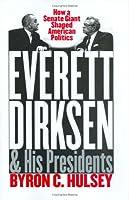 Everett Dirksen and His Presidents: How a Senate Giant Shaped American Politics
