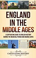 England in the Middle Ages: A Captivating Guide to English History During the Medieval Period and Magna Carta