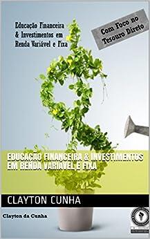 Educação Financeira & Investimentos em Renda Variável e Fixa (Portuguese Edition) by [Clayton Cunha]