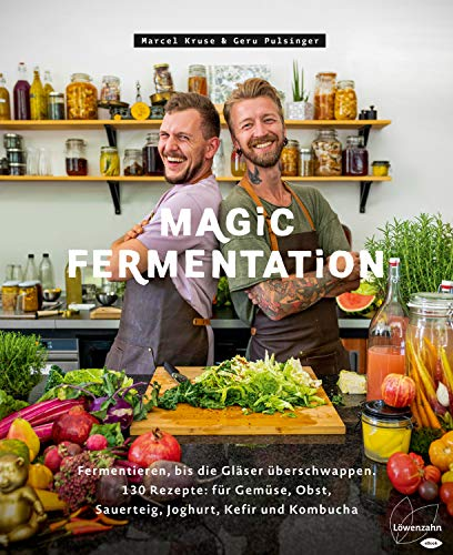 Magic Fermentation: Fermentieren, bis die Gläser überschwappen. 130 Rezepte: für Gemüse, Obst, Sauerteig, Joghurt, Kefir und Kombucha