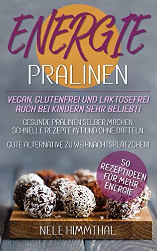 ENERGIE-PRALINEN - 50 Rezeptideen für MEHR Energie - vegan, glutenfrei und laktosefrei - auch bei Kindern sehr beliebt: Gesunde Pralinen selber machen. Schnelle Rezepte mit und ohne Datteln