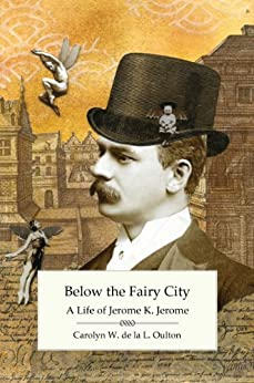 Below the Fairy City: A Life of Jerome K. Jerome by [Carolyn W. de la L. Oulton]