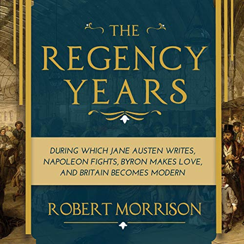 The Regency Years     During Which Jane Austen Writes, Napoleon Fights, Byron Makes Love, and Britain Becomes Modern              By:                                                                                                                                 Robert Morrison                               Narrated by:                                                                                                                                 Chris MacDonnell                      Length: 13 hrs and 2 mins     8 ratings     Overall 4.5