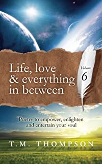 Life, love and everything in between: Poetry to empower, enlighten and entertain your soul: Volume 6