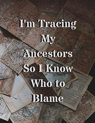 I'm Tracing My Ancestors So I Know Who to Blame: 120 Page Lined Genealogy Prompt Journal for You & Your Relatives with Blank Family Trees
