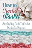 How To Crochet Blanket: Step By Step Guide To Crochet Blanket For Beginners