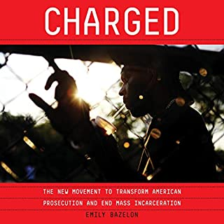 Charged     The New Movement to Transform American Prosecution and End Mass Incarceration              By:                                                                                                                                 Emily Bazelon                               Narrated by:                                                                                                                                 Cassandra Campbell                      Length: 13 hrs and 1 min     12 ratings     Overall 4.9