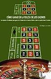 Cómo ganar en la ruleta de los casinos: Los mejores 15 métodos para ganar en la Ruleta de los Casinos Online, o cómo no perder hasta la camisa (Spanish Edition)