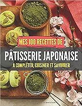 Mes 100 recettes de Pâtisseries japonaises - A compléter, cuisiner et savourer: Carnet, livre et cahier de cuisine à écrir...
