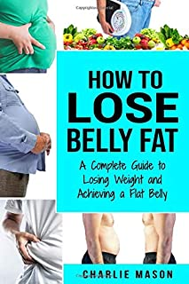 How to Lose Belly Fat: A Complete Guide to Losing Weight and Achieving a Flat Belly: How To Lose Belly Fat Belly Fat Cure ...