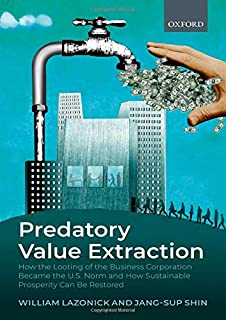 Predatory Value Extraction: How the Looting of the Business Enterprise Became the US Norm and How Sustainable Prosperity Can Be Restored