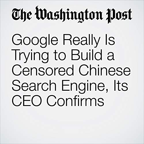 Google Really Is Trying to Build a Censored Chinese Search Engine, Its CEO Confirms copertina
