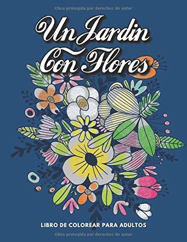 Un Jardin Con Flores Libro De Colorear Para Adultos: Libro para colorear con hermosas flores