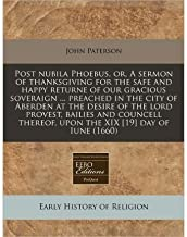 Post Nubila Phoebus, Or, a Sermon of Thanksgiving for the Safe and Happy Returne of Our Gracious Soveraign ... Preached in the City of Aberden at the Desire of the Lord Provest, Bailies and Councell Thereof, Upon the XIX [19] Day of Iune (1660) (Paperback) - Common