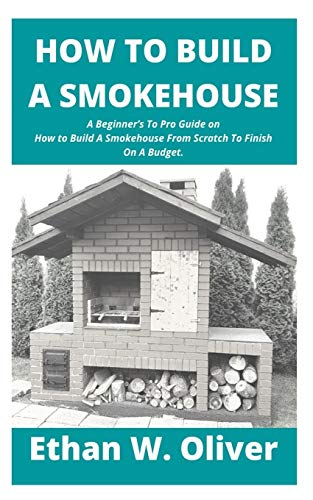 HOW TO BUILD A SMOKEHOUSE: A Beginners To Pro Guide on How to Build A Smokehouse From Scratch To Finish On A Budget.