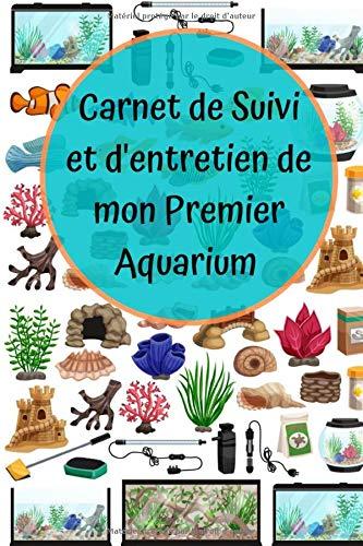 Carnet de suivi et d'entretien de mon premier Aquarium: Carnet de bord pour l'aquarium de vos enfants | Comptage des poissons, qualité de l'eau | ... santé de vos poissons | Format A5 100 pages