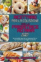 Ricettario per La Colazione con la Friggitrice ad Aria 2021: 50 Incredibili Idee Per La Colazione Per La Tua Cucina Con La Friggitrice Ad Aria (Air Fryer Breakfast Cookbook 2021) (Italian Version)